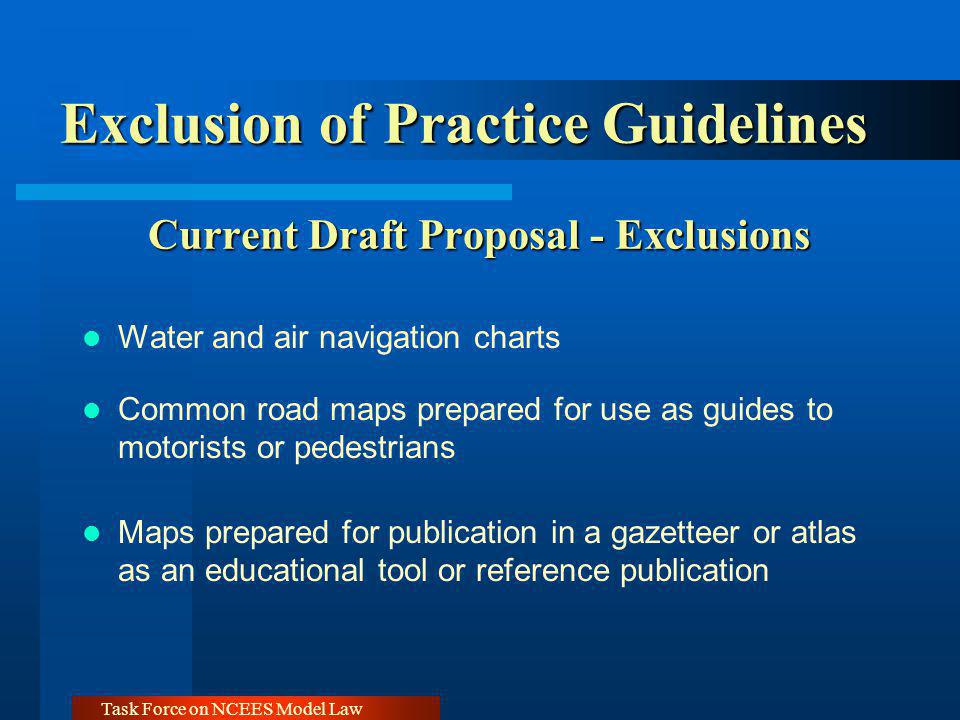 Task Force on NCEES Model Law Exclusion of Practice Guidelines Current Draft Proposal - Exclusions Water and air navigation charts Common road maps prepared for use as guides to motorists or pedestrians Maps prepared for publication in a gazetteer or atlas as an educational tool or reference publication