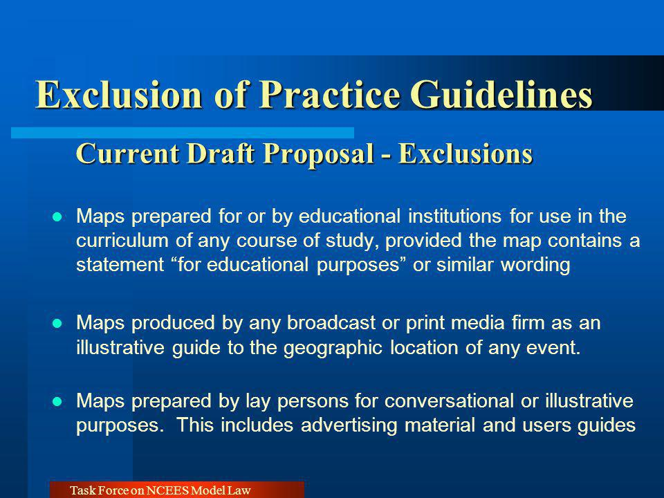 Task Force on NCEES Model Law Exclusion of Practice Guidelines Current Draft Proposal - Exclusions Maps prepared for or by educational institutions for use in the curriculum of any course of study, provided the map contains a statement for educational purposes or similar wording Maps produced by any broadcast or print media firm as an illustrative guide to the geographic location of any event.