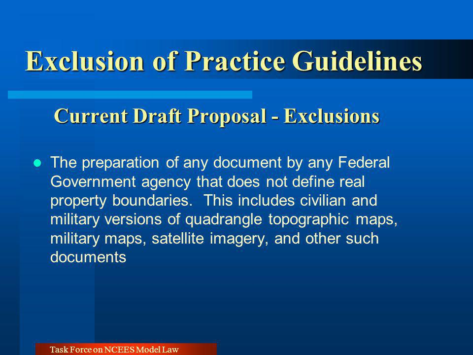 Task Force on NCEES Model Law Exclusion of Practice Guidelines Current Draft Proposal - Exclusions The preparation of any document by any Federal Government agency that does not define real property boundaries.