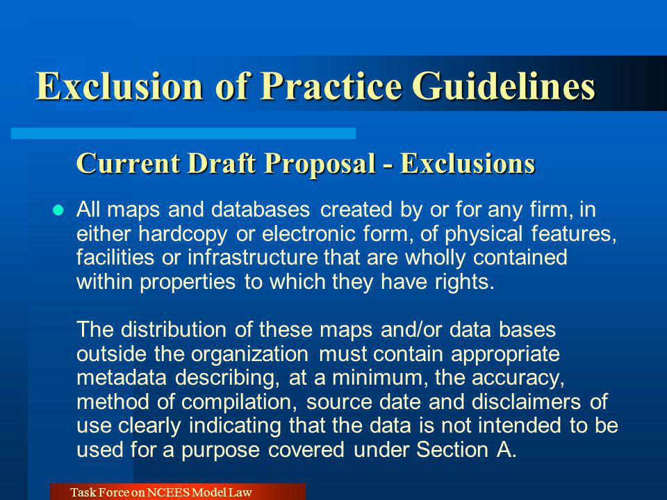 Task Force on NCEES Model Law Exclusion of Practice Guidelines Current Draft Proposal - Exclusions All maps and databases created by or for any firm, in either hardcopy or electronic form, of physical features, facilities or infrastructure that are wholly contained within properties to which they have rights.