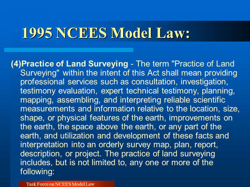 Task Force on NCEES Model Law 1995 NCEES Model Law: 1995 NCEES Model Law: Practice of Land Surveying includes… any one or more of the following: (a) Locates, relocates, establishes, reestablishes, lays out, or retraces any property line or boundary of any tract of land or any road, right of way, easement, alignment, or elevation of any of the fixed works embraced within the practice of land surveying.