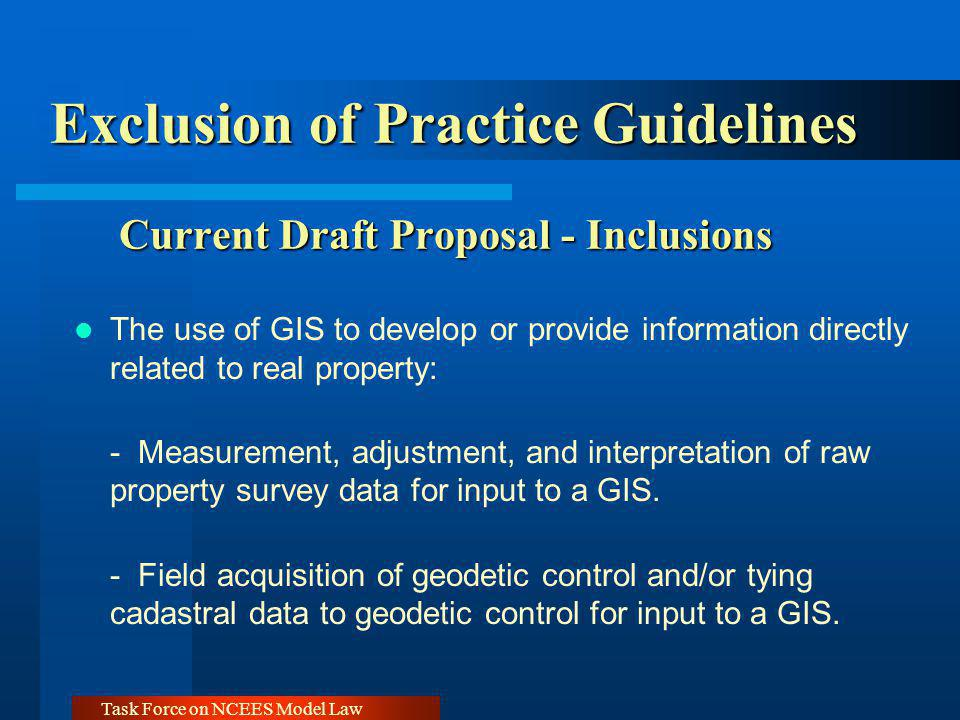 Task Force on NCEES Model Law Exclusion of Practice Guidelines Current Draft Proposal - Inclusions The use of GIS to develop or provide information di