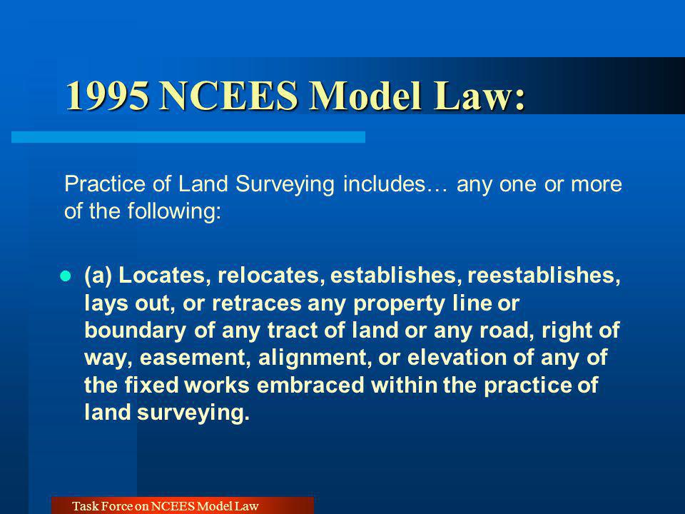 Task Force on NCEES Model Law 1995 NCEES Model Law: 1995 NCEES Model Law: Practice of Land Surveying includes… any one or more of the following: (a) L