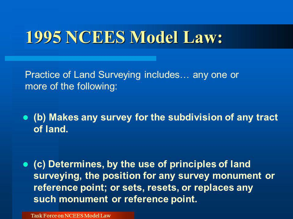 Task Force on NCEES Model Law 1999 NCEES Model Law: 1999 NCEES Model Law: Practice of Land Surveying includes… any one or more of the following: (b) Performing geodetic surveying, which includes surveying for determination of the size and shape of the earth utilizing angular and linear measurements through spatially oriented spherical geometry [Same as 1995 (e)]