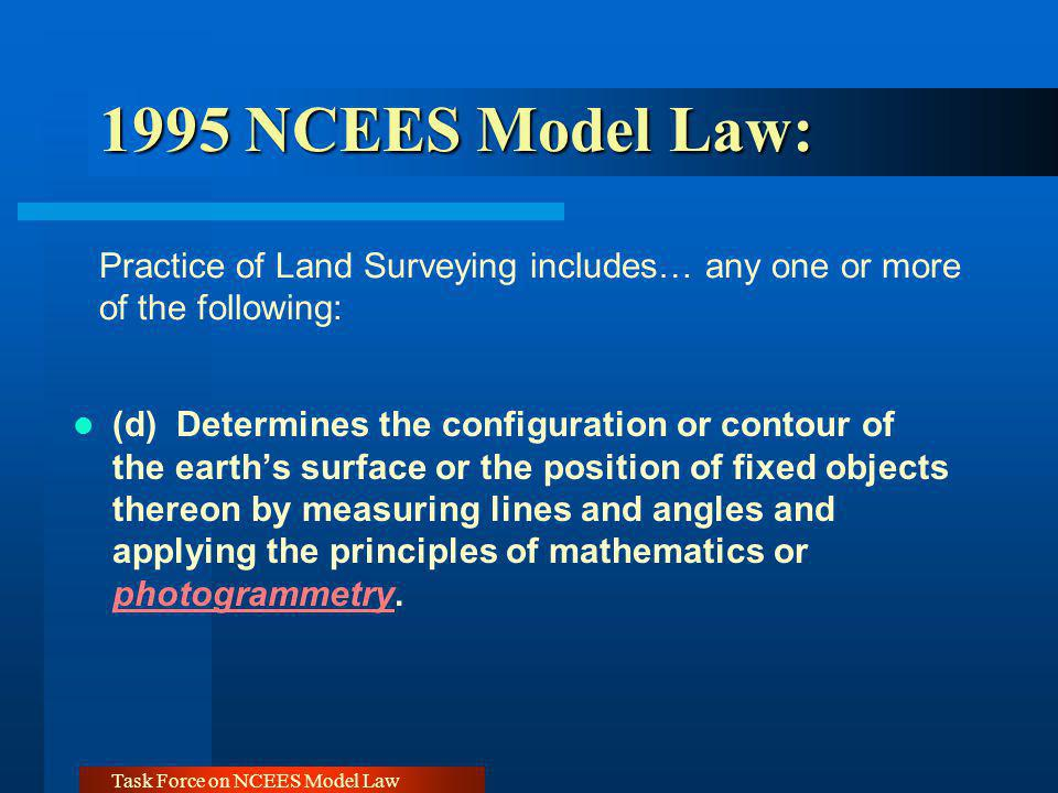 Task Force on NCEES Model Law Exclusion of Practice Guidelines Current Draft Proposal - Exclusions Maps and data bases depicting the distribution of natural resources prepared by foresters, geologists, soil scientists, geophysicists, biologists, archeologists, historians, or other persons qualified to prepare such maps All maps and geo-referenced databases depicting physical features and events prepared by any government agency where the access to that data is restricted by statute.
