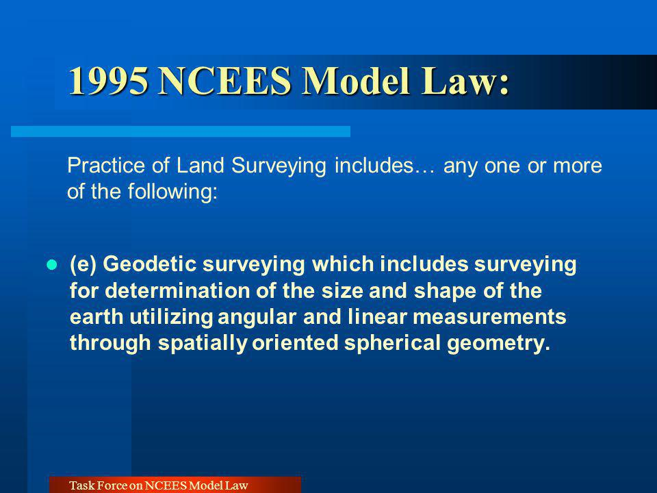 Task Force on NCEES Model Law 1999 NCEES Model Law: GIS Community Concerns (4) Practice of Surveying or Land Surveying - The term Practice of Surveying or Land Surveying, within the intent of this Act shall mean providing professional services such as consultation, investigation, testimony evaluation, expert technical testimony, planning, mapping, assembling, and interpreting reliable scientific measurements and information relative to the location, size, shape, or physical features of the earth, improvements on the earth, the space above the earth, or any part of the earth, and utilization and development of these facts and interpretation into an orderly survey map, plan, report, description, or project.