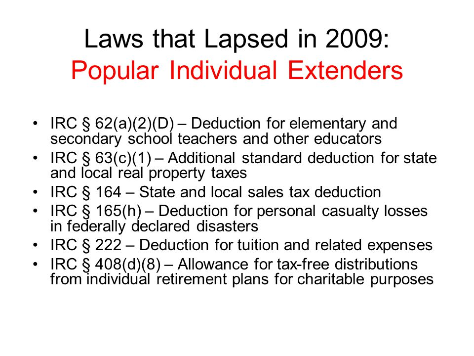 Laws that Lapsed in 2009: Popular Individual Extenders IRC § 62(a)(2)(D) – Deduction for elementary and secondary school teachers and other educators IRC § 63(c)(1) – Additional standard deduction for state and local real property taxes IRC § 164 – State and local sales tax deduction IRC § 165(h) – Deduction for personal casualty losses in federally declared disasters IRC § 222 – Deduction for tuition and related expenses IRC § 408(d)(8) – Allowance for tax-free distributions from individual retirement plans for charitable purposes