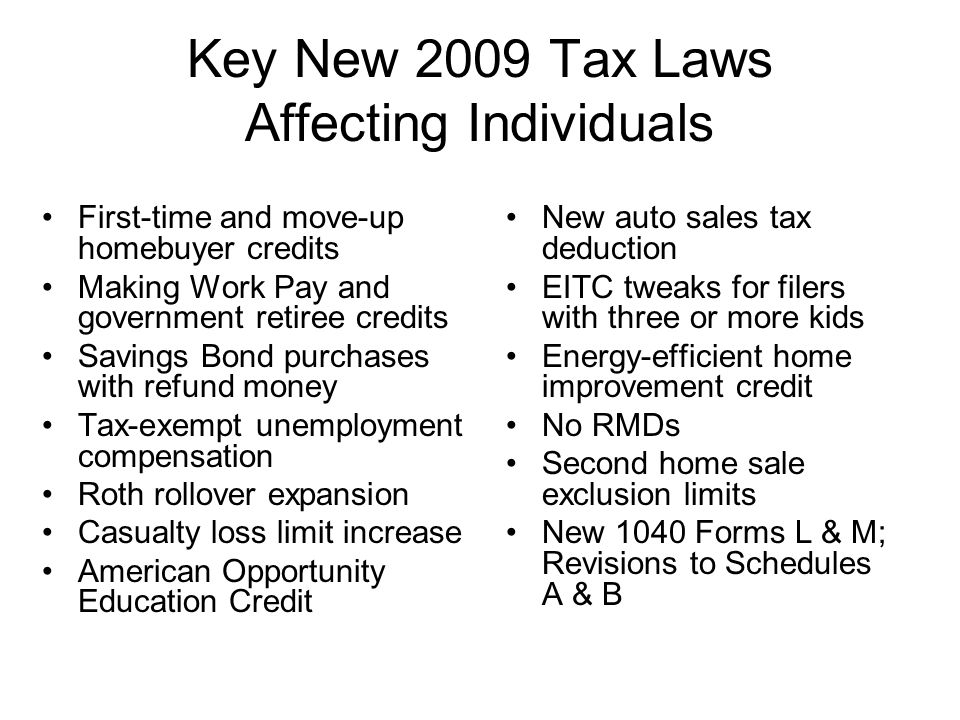 Key New 2009 Tax Laws Affecting Individuals First-time and move-up homebuyer credits Making Work Pay and government retiree credits Savings Bond purchases with refund money Tax-exempt unemployment compensation Roth rollover expansion Casualty loss limit increase American Opportunity Education Credit New auto sales tax deduction EITC tweaks for filers with three or more kids Energy-efficient home improvement credit No RMDs Second home sale exclusion limits New 1040 Forms L & M; Revisions to Schedules A & B
