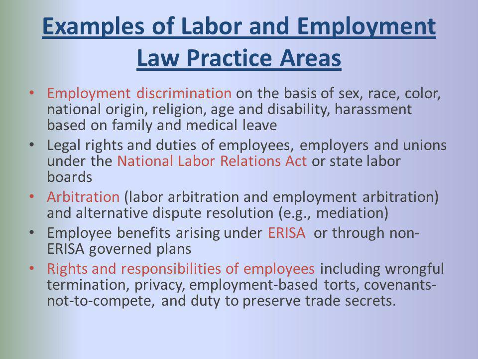 Examples of Labor and Employment Law Practice Areas Employment discrimination on the basis of sex, race, color, national origin, religion, age and disability, harassment based on family and medical leave Legal rights and duties of employees, employers and unions under the National Labor Relations Act or state labor boards Arbitration (labor arbitration and employment arbitration) and alternative dispute resolution (e.g., mediation) Employee benefits arising under ERISA or through non- ERISA governed plans Rights and responsibilities of employees including wrongful termination, privacy, employment-based torts, covenants- not-to-compete, and duty to preserve trade secrets.
