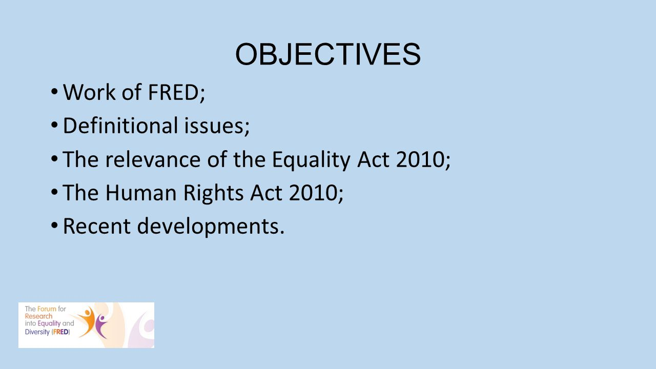 OBJECTIVES Work of FRED; Definitional issues; The relevance of the Equality Act 2010; The Human Rights Act 2010; Recent developments.