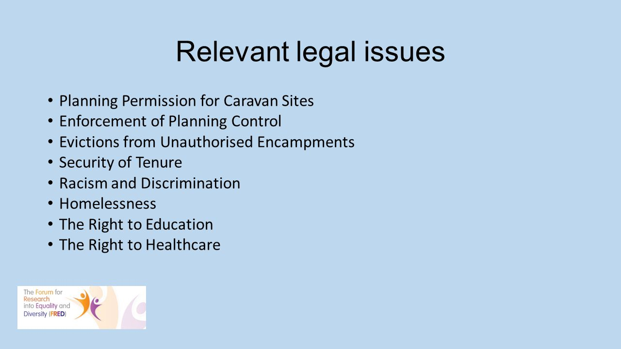 Relevant legal issues Planning Permission for Caravan Sites Enforcement of Planning Control Evictions from Unauthorised Encampments Security of Tenure Racism and Discrimination Homelessness The Right to Education The Right to Healthcare