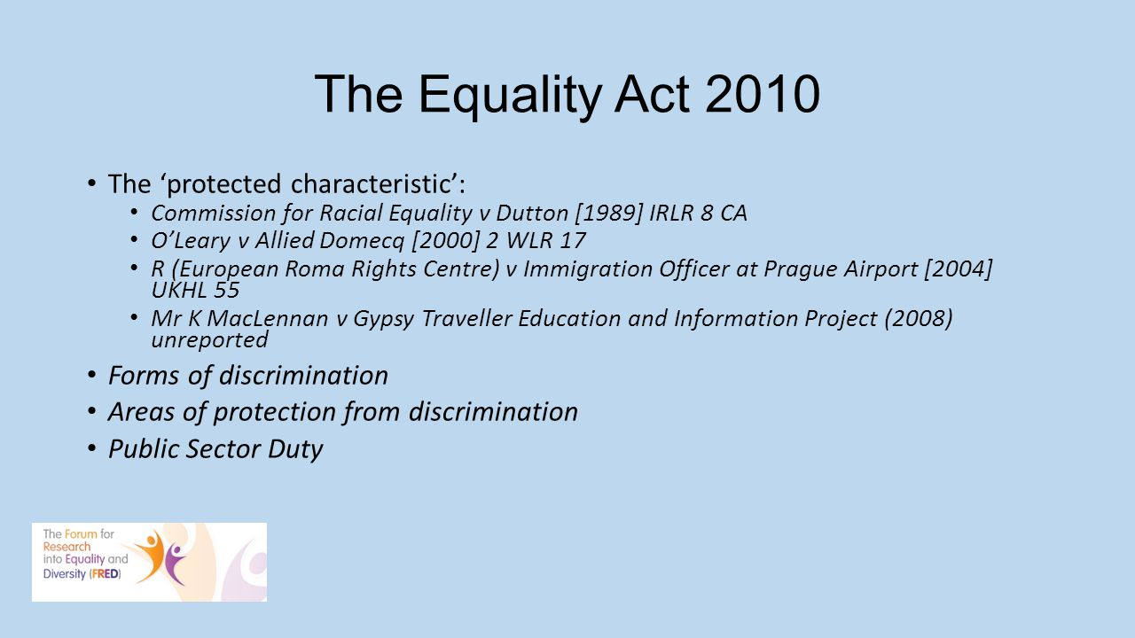 The Equality Act 2010 The protected characteristic: Commission for Racial Equality v Dutton [1989] IRLR 8 CA OLeary v Allied Domecq [2000] 2 WLR 17 R (European Roma Rights Centre) v Immigration Officer at Prague Airport [2004] UKHL 55 Mr K MacLennan v Gypsy Traveller Education and Information Project (2008) unreported Forms of discrimination Areas of protection from discrimination Public Sector Duty