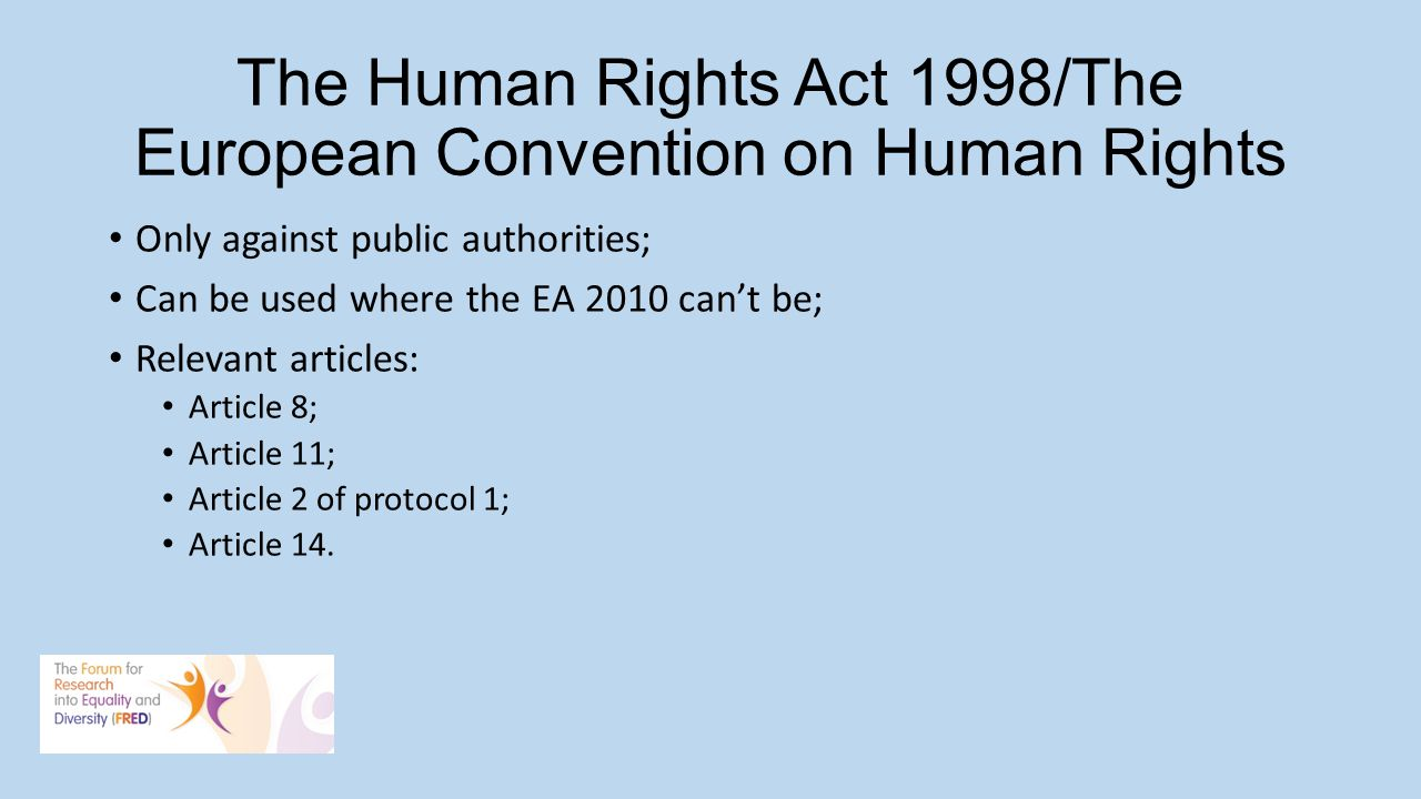 The Human Rights Act 1998/The European Convention on Human Rights Only against public authorities; Can be used where the EA 2010 cant be; Relevant articles: Article 8; Article 11; Article 2 of protocol 1; Article 14.