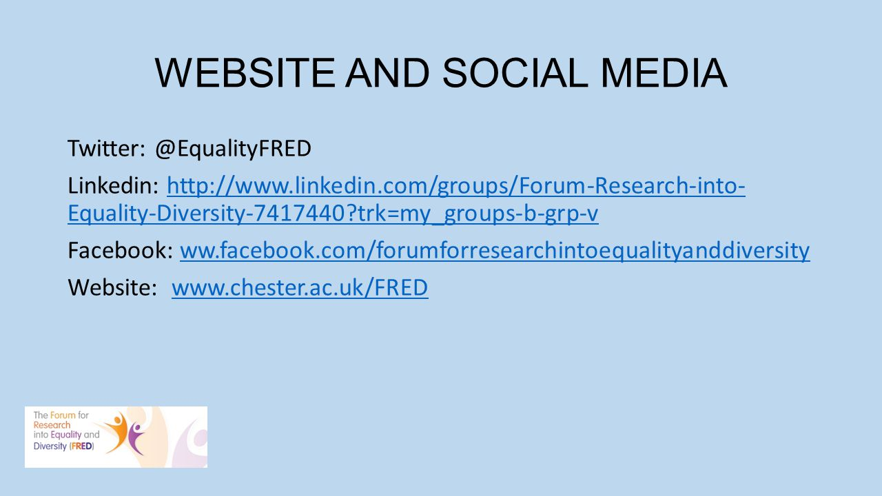 WEBSITE AND SOCIAL MEDIA Twitter: @EqualityFRED Linkedin: http://www.linkedin.com/groups/Forum-Research-into- Equality-Diversity-7417440?trk=my_groups-b-grp-vhttp://www.linkedin.com/groups/Forum-Research-into- Equality-Diversity-7417440?trk=my_groups-b-grp-v Facebook: ww.facebook.com/forumforresearchintoequalityanddiversityww.facebook.com/forumforresearchintoequalityanddiversity Website: www.chester.ac.uk/FREDwww.chester.ac.uk/FRED