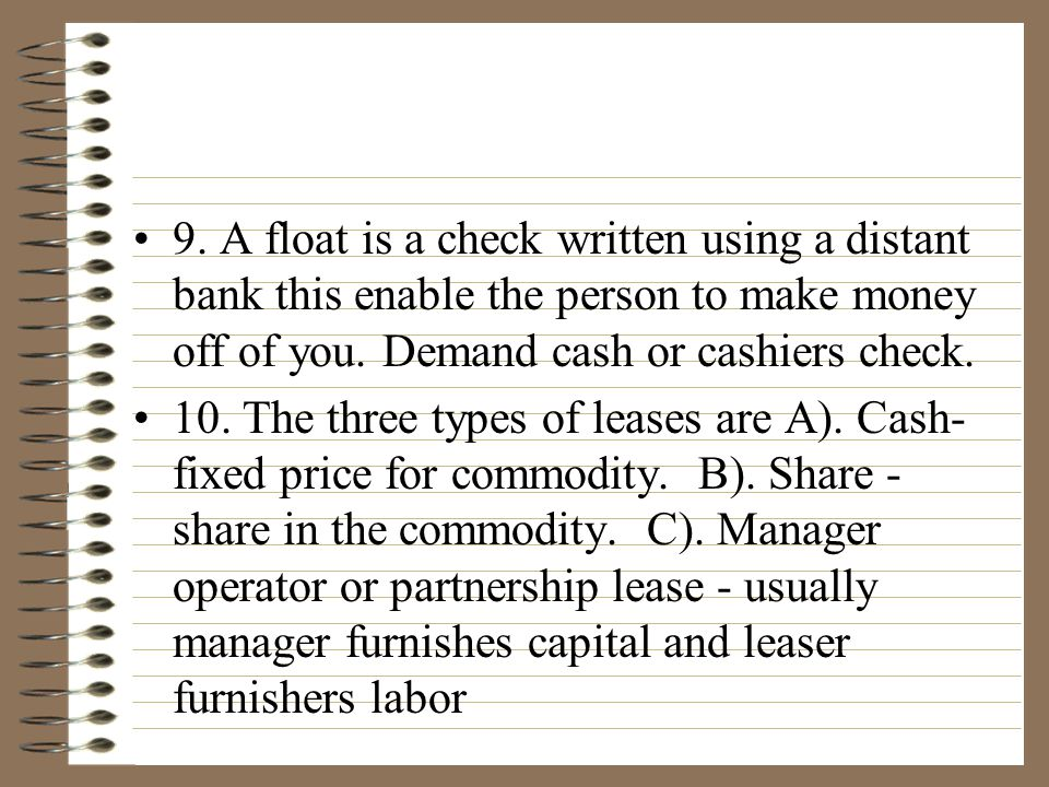 9.A float is a check written using a distant bank this enable the person to make money off of you.