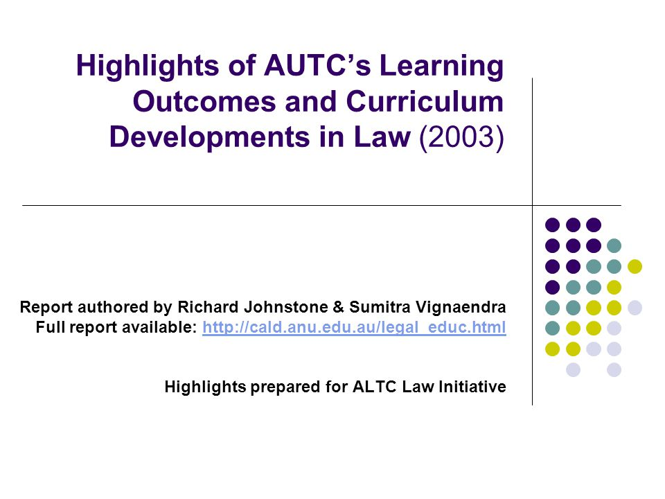 Highlights of AUTCs Learning Outcomes and Curriculum Developments in Law (2003) Report authored by Richard Johnstone & Sumitra Vignaendra Full report available: http://cald.anu.edu.au/legal_educ.htmlhttp://cald.anu.edu.au/legal_educ.html Highlights prepared for ALTC Law Initiative