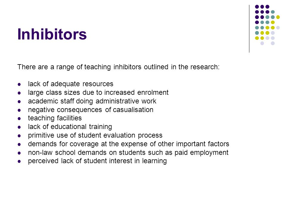 Inhibitors There are a range of teaching inhibitors outlined in the research: lack of adequate resources large class sizes due to increased enrolment academic staff doing administrative work negative consequences of casualisation teaching facilities lack of educational training primitive use of student evaluation process demands for coverage at the expense of other important factors non-law school demands on students such as paid employment perceived lack of student interest in learning