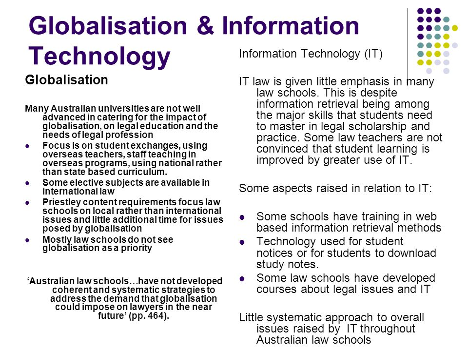 Globalisation & Information Technology Globalisation Many Australian universities are not well advanced in catering for the impact of globalisation, on legal education and the needs of legal profession Focus is on student exchanges, using overseas teachers, staff teaching in overseas programs, using national rather than state based curriculum.