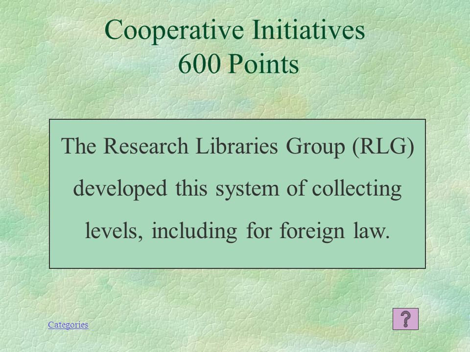 Categories Cooperative Initiatives 600 Points The Research Libraries Group (RLG) developed this system of collecting levels, including for foreign law.