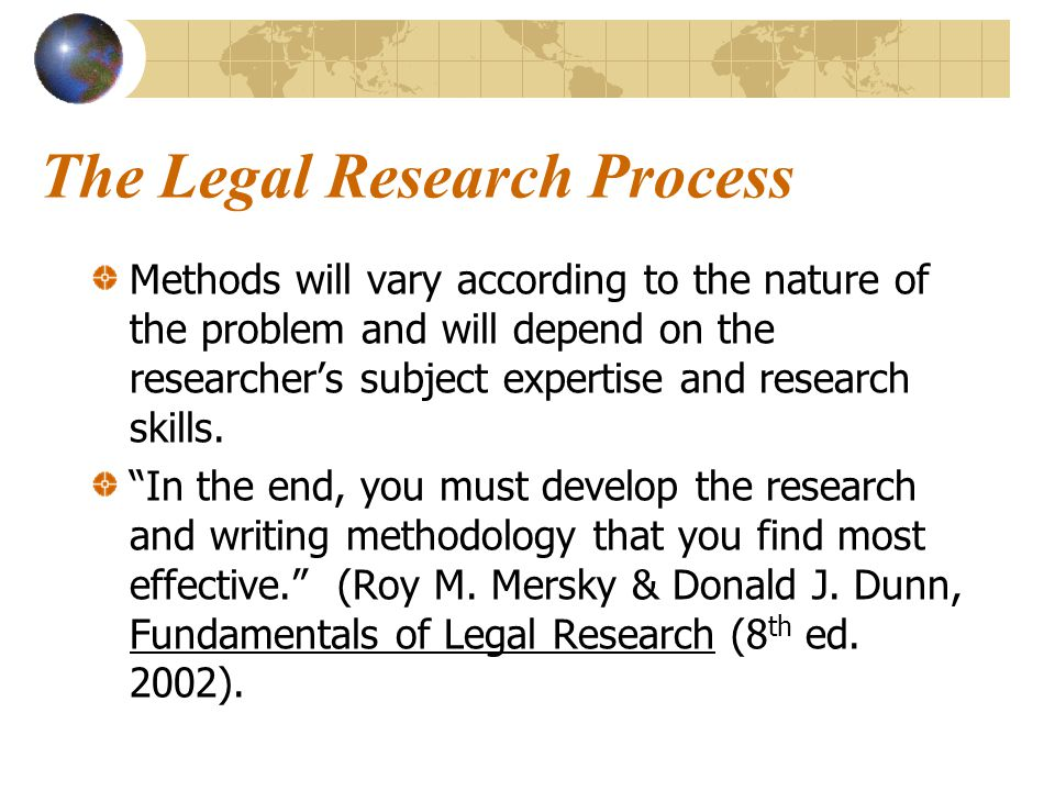 The Legal Research Process Methods will vary according to the nature of the problem and will depend on the researchers subject expertise and research skills.