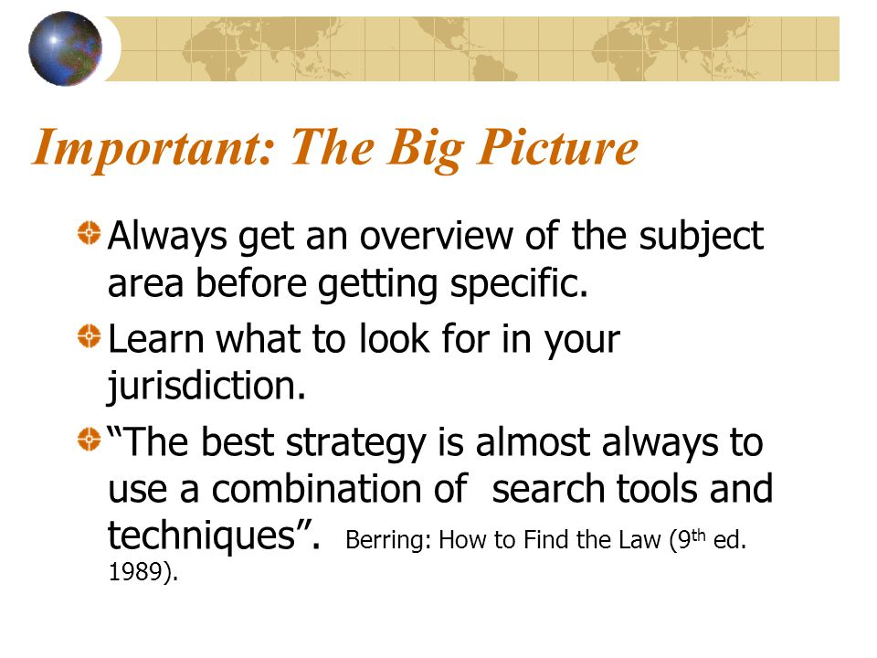 Important: The Big Picture Always get an overview of the subject area before getting specific.