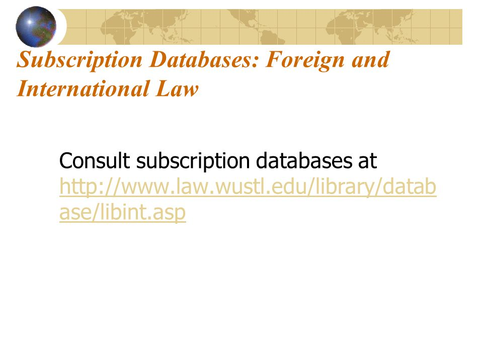 Subscription Databases: Foreign and International Law Consult subscription databases at http://www.law.wustl.edu/library/datab ase/libint.asp http://www.law.wustl.edu/library/datab ase/libint.asp
