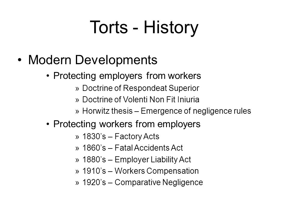 Torts - History Modern Developments Protecting employers from workers »Doctrine of Respondeat Superior »Doctrine of Volenti Non Fit Iniuria »Horwitz thesis – Emergence of negligence rules Protecting workers from employers »1830s – Factory Acts »1860s – Fatal Accidents Act »1880s – Employer Liability Act »1910s – Workers Compensation »1920s – Comparative Negligence
