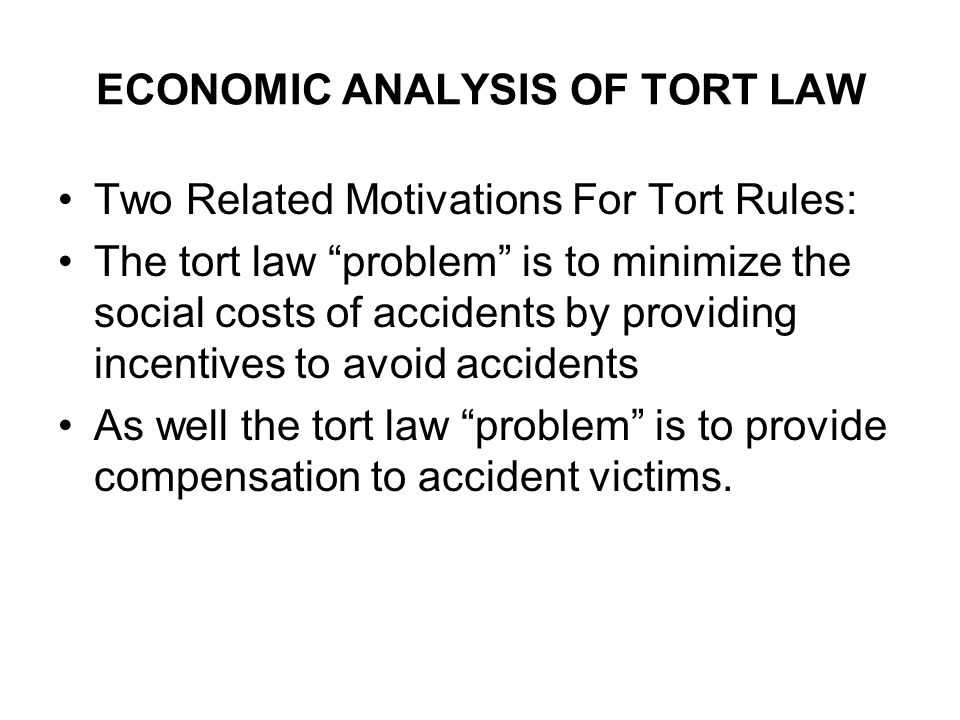 ECONOMIC ANALYSIS OF TORT LAW Two Related Motivations For Tort Rules: The tort law problem is to minimize the social costs of accidents by providing incentives to avoid accidents As well the tort law problem is to provide compensation to accident victims.