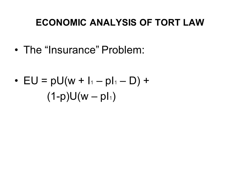 ECONOMIC ANALYSIS OF TORT LAW The Insurance Problem: EU = pU(w + I 1 – pI 1 – D) + (1-p)U(w – pI 1 )