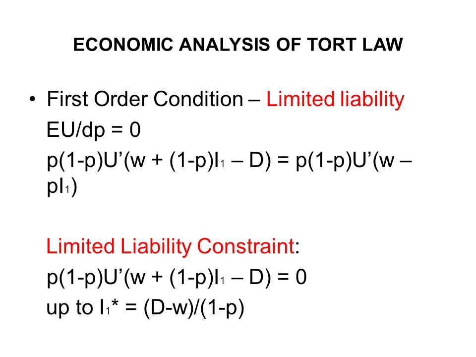 ECONOMIC ANALYSIS OF TORT LAW First Order Condition – Limited liability EU/dp = 0 p(1-p)U(w + (1-p)I 1 – D) = p(1-p)U(w – pI 1 ) Limited Liability Constraint: p(1-p)U(w + (1-p)I 1 – D) = 0 up to I 1 * = (D-w)/(1-p)