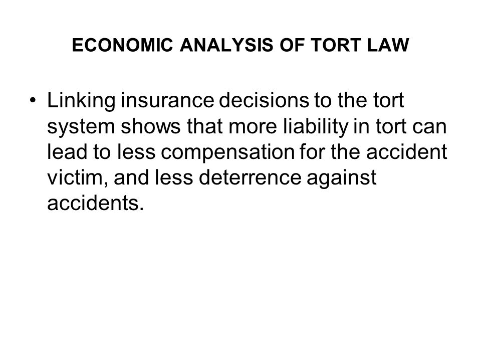 ECONOMIC ANALYSIS OF TORT LAW Linking insurance decisions to the tort system shows that more liability in tort can lead to less compensation for the accident victim, and less deterrence against accidents.