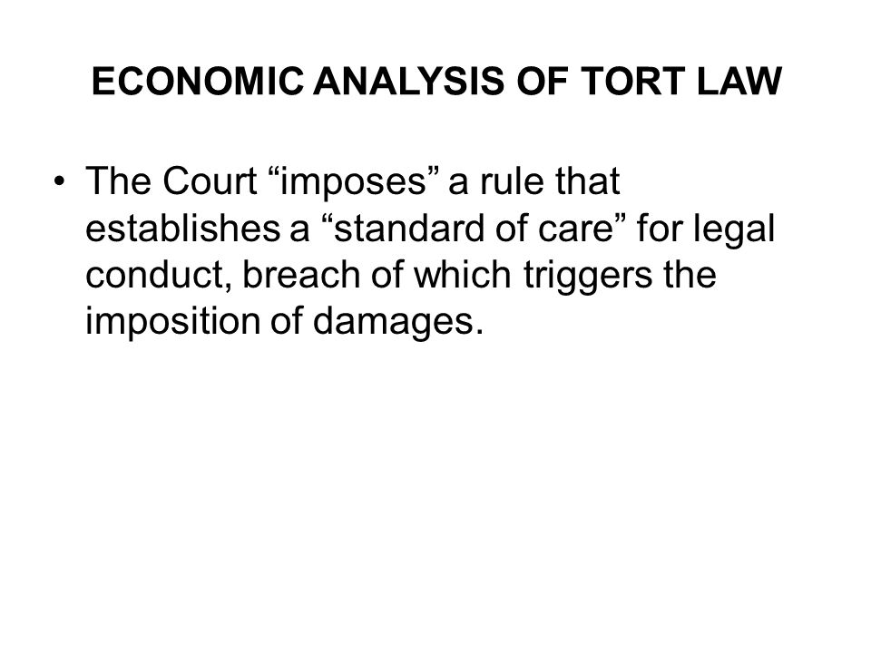 ECONOMIC ANALYSIS OF TORT LAW The Court imposes a rule that establishes a standard of care for legal conduct, breach of which triggers the imposition of damages.