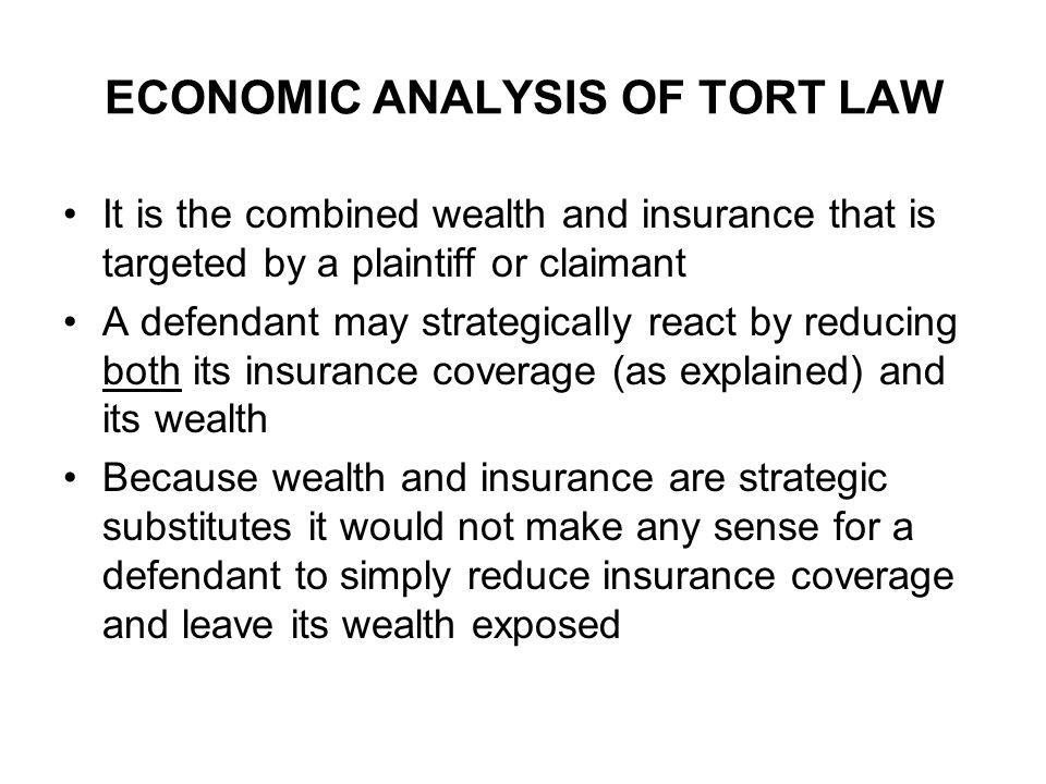 ECONOMIC ANALYSIS OF TORT LAW It is the combined wealth and insurance that is targeted by a plaintiff or claimant A defendant may strategically react by reducing both its insurance coverage (as explained) and its wealth Because wealth and insurance are strategic substitutes it would not make any sense for a defendant to simply reduce insurance coverage and leave its wealth exposed