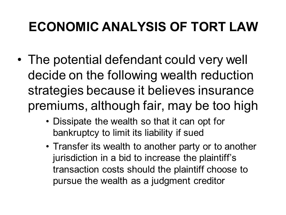 ECONOMIC ANALYSIS OF TORT LAW The potential defendant could very well decide on the following wealth reduction strategies because it believes insurance premiums, although fair, may be too high Dissipate the wealth so that it can opt for bankruptcy to limit its liability if sued Transfer its wealth to another party or to another jurisdiction in a bid to increase the plaintiffs transaction costs should the plaintiff choose to pursue the wealth as a judgment creditor