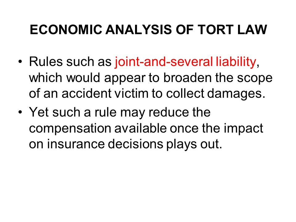 ECONOMIC ANALYSIS OF TORT LAW Rules such as joint-and-several liability, which would appear to broaden the scope of an accident victim to collect damages.