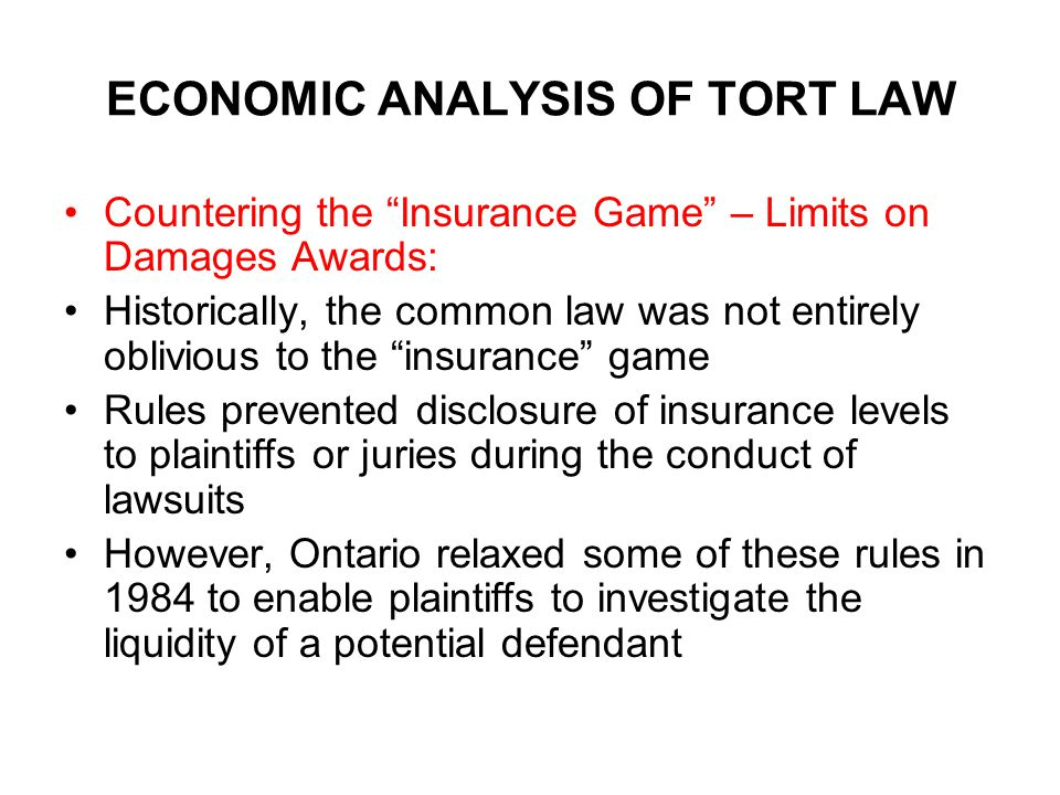 ECONOMIC ANALYSIS OF TORT LAW Countering the Insurance Game – Limits on Damages Awards: Historically, the common law was not entirely oblivious to the insurance game Rules prevented disclosure of insurance levels to plaintiffs or juries during the conduct of lawsuits However, Ontario relaxed some of these rules in 1984 to enable plaintiffs to investigate the liquidity of a potential defendant