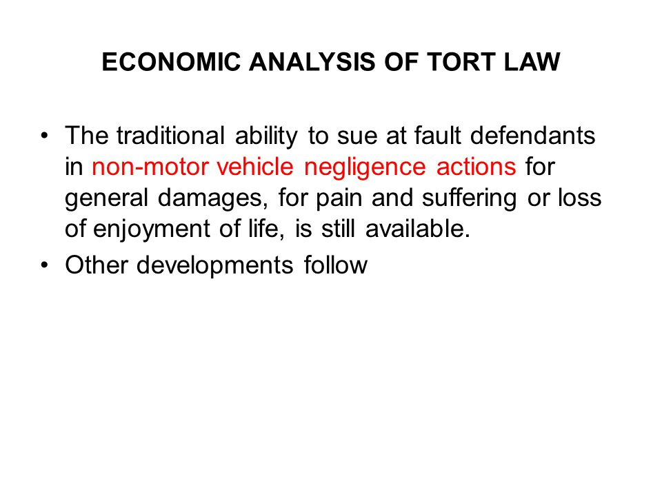 ECONOMIC ANALYSIS OF TORT LAW The traditional ability to sue at fault defendants in non-motor vehicle negligence actions for general damages, for pain and suffering or loss of enjoyment of life, is still available.