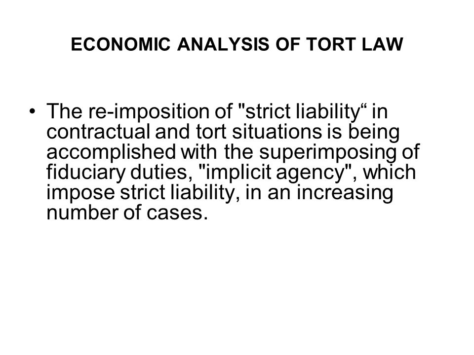ECONOMIC ANALYSIS OF TORT LAW The re-imposition of strict liability in contractual and tort situations is being accomplished with the superimposing of fiduciary duties, implicit agency , which impose strict liability, in an increasing number of cases.