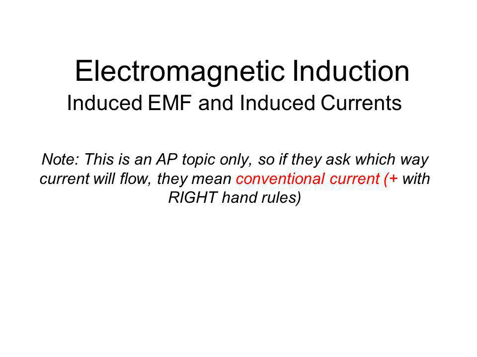 Electromagnetic Induction Induced EMF and Induced Currents Note: This is an AP topic only, so if they ask which way current will flow, they mean conve