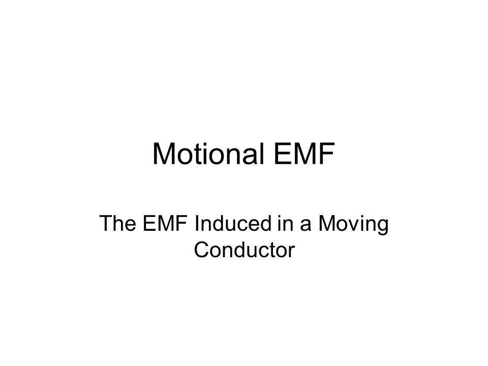 Motional EMF The EMF Induced in a Moving Conductor