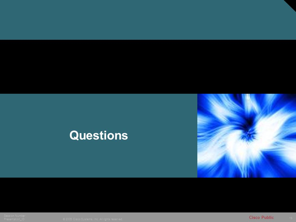 19 © 2005 Cisco Systems, Inc. All rights reserved. Session Number Presentation_ID Cisco Public Questions