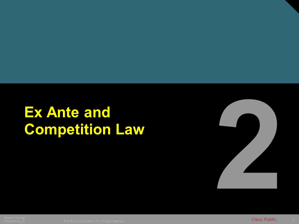 6 © 2005 Cisco Systems, Inc. All rights reserved. Session Number Presentation_ID Cisco Public Ex Ante and Competition Law 2