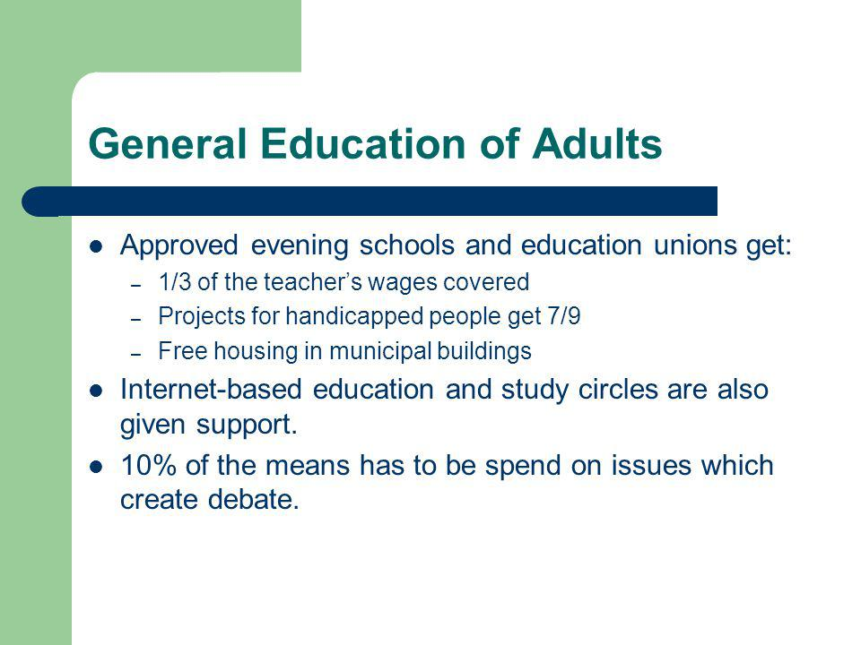 General Education of Adults Approved evening schools and education unions get: – 1/3 of the teachers wages covered – Projects for handicapped people g