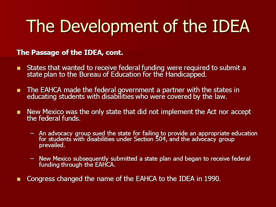 The Purpose of the IDEA The IDEA was enacted to assist states in meeting the educational needs of students with disabilities via federal funding of state efforts.