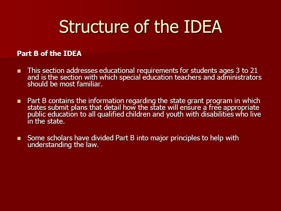 Structure of the IDEA Zero Reject: Zero Reject: –According to this principle, all students with disabilities eligible for services under the IDEA are entitled to a free appropriate public education.