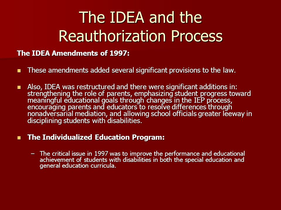 The IDEA and the Reauthorization Process The Individualized Education Program, cont.: The Individualized Education Program, cont.: –Changes in the IEP included the requirement to include a statement of measurable annual goals, including benchmarks or short-term objectives, to accurately determine a students progress.