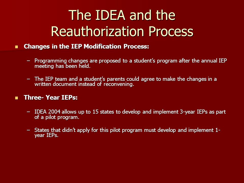 The IDEA and the Reauthorization Process IEPs for Transfer Students: IEPs for Transfer Students: –When a special education student transfers to a new school district, the new school must continue to provide services comparable to those described in the students previous IEP.