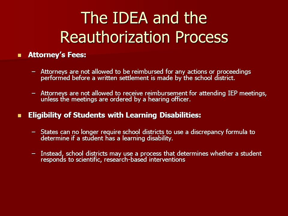 The IDEA and the Reauthorization Process Funding: Funding: –IDEA 2004 allows states greater flexibility in their use of IDEA funds.