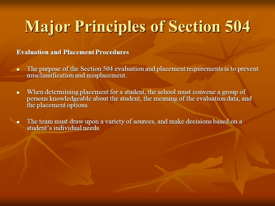 Major Principles of Section 504 Procedural Safeguards Schools must establish a system of due process procedures to be afforded to parents or guardians prior to taking any action regarding the identification, evaluation, or educational placement of a student with a disability who is believed to need educational services.