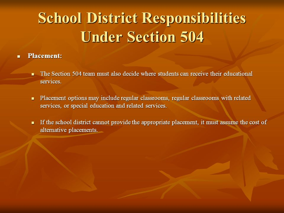 School District Responsibilities Under Section 504 Least Restrictive Environment: Least Restrictive Environment: Regulations to Section 504 require that students with disabilities be educated along with students without disabilities to the maximum extent appropriate to the needs of the student.